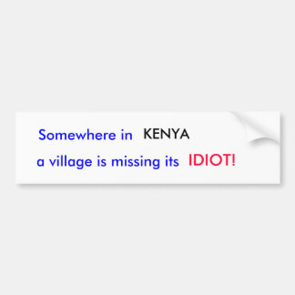 Somewhere in , KENYA, a village is missing its,... Bumper Sticker
