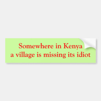 Somewhere in Kenya a village is missing its idiot Bumper Sticker