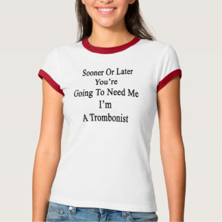 Sooner Or Later You're Going To Need Me I'm A Trom T-Shirt
