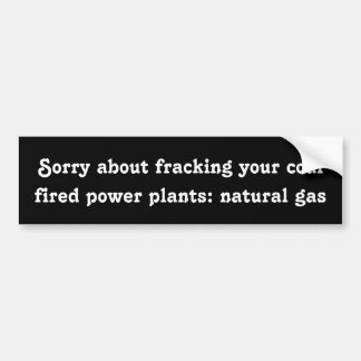 Sorry about fracking your coal fired power plants bumper sticker
