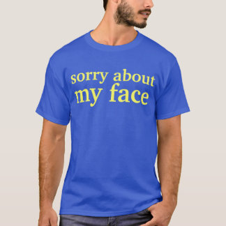 sorry about my face T-Shirt