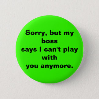 Sorry, but my bosssays I can't play withyou any... 2 Inch Round Button