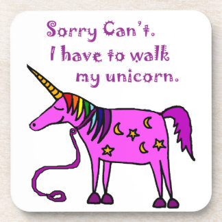 Sorry Can't.  I have to walk my unicorn cartoon. Drink Coaster