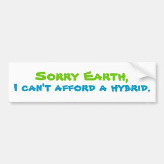Sorry Earth, I can't afford a hybrid. Bumper Sticker