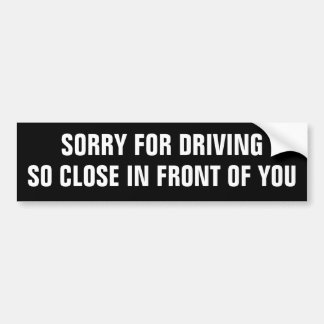 Sorry for driving so close in front of you. bumper sticker