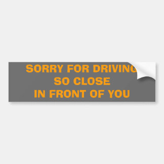SORRY FOR DRIVINGSO CLOSEIN FRONT OF YOU BUMPER STICKER