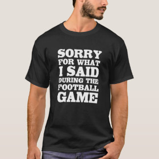 Sorry for What I Said During the Football Game T-Shirt