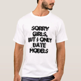 Sorry Girls,but I only date models T-Shirt