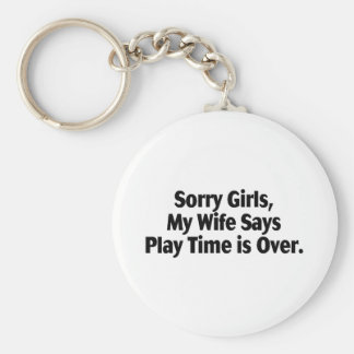 Sorry Girls My Wife Says Play Time Is Over Basic Round Button Keychain
