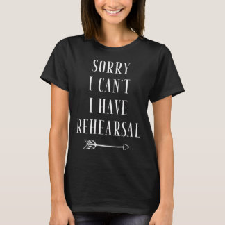 Sorry I can't I have rehearsal T-Shirt
