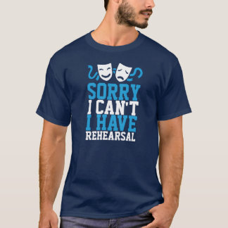 Sorry I Can't I Have Rehearsal (Theatre Life) T-Shirt