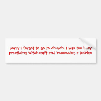 Sorry I forgot to go to church. I was too busy ... Bumper Sticker