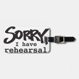 Sorry, I have rehearsal Luggage Tag