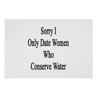 Sorry I Only Date Women Who Conserve Water Poster