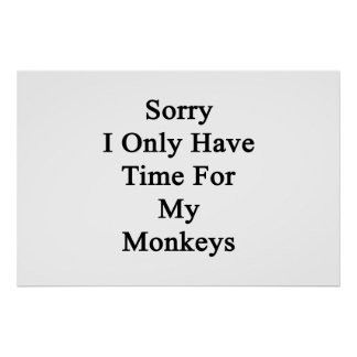 Sorry I Only Have Time For My Monkeys Poster