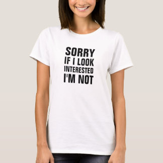 Sorry if I look interested Im not T-Shirt