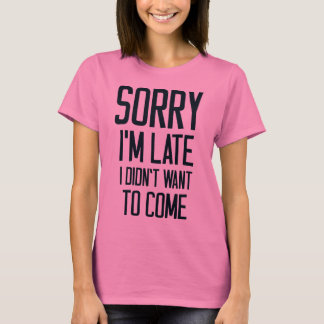 Sorry I'm late.. Funny excuse T-Shirt