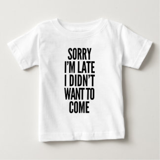 Sorry I'm late, I didn't want to come Baby T-Shirt