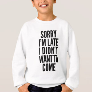 Sorry I'm late, I didn't want to come Sweatshirt