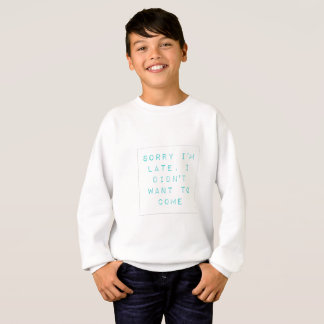 Sorry I'm late, I didn't want to come. Sweatshirt