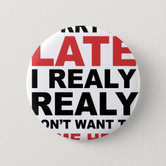 Sorry I'm Late I Realy Realy Don't Want To Come 2 Inch Round Button