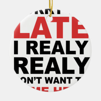 Sorry I'm Late I Realy Realy Don't Want To Come Ceramic Ornament