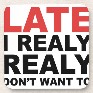 Sorry I'm Late I Realy Realy Don't Want To Come Coaster