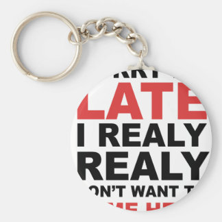 Sorry I'm Late I Realy Realy Don't Want To Come Keychain
