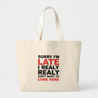 Sorry I'm Late I Realy Realy Don't Want To Come Large Tote Bag