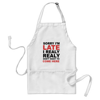 Sorry I'm Late I Realy Realy Don't Want To Come Standard Apron