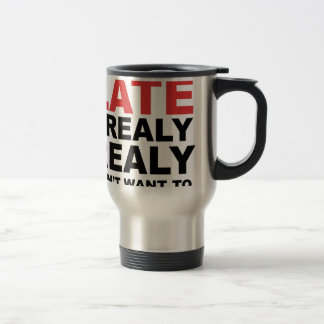 Sorry I'm Late I Realy Realy Don't Want To Come Travel Mug