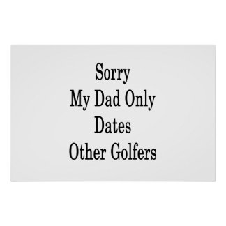 Sorry My Dad Only Dates Other Golfers Poster