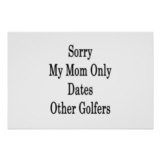 Sorry My Mom Only Dates Other Golfers Poster