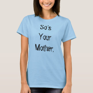 So's Your Mother. T-Shirt