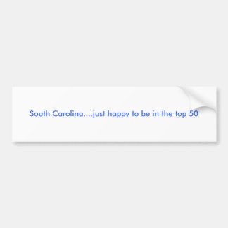South Carolina....just happy to be in the top 50 Bumper Sticker