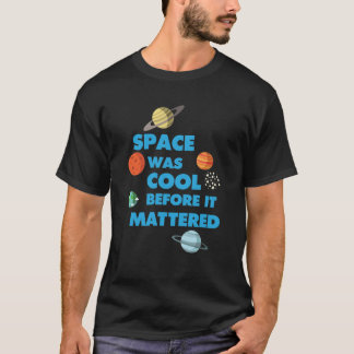 Space was Cool before it Mattered Science T-Shirt
