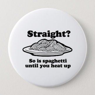 Spaghetti is straight until you heat it up 4 inch round button