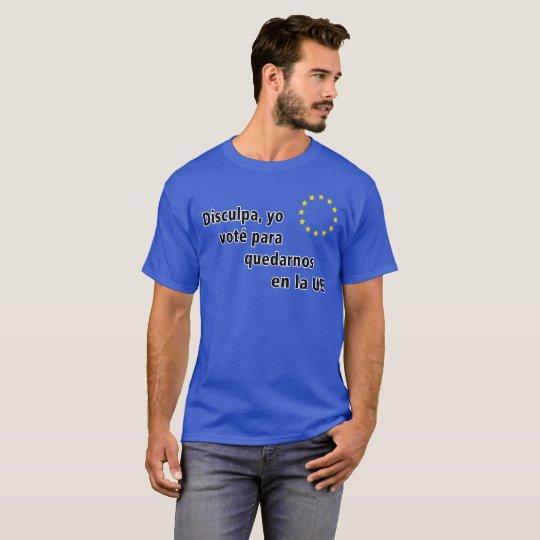 Spanish Disculpa, yo voté para quedarnos en la UE T-Shirt