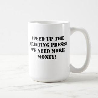 Speed up the printing press! We need more money! Coffee Mug