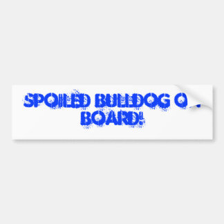 Spoiled Bulldog on board! Bumper Sticker