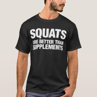 Squats Are Better Than Supplements T-Shirt