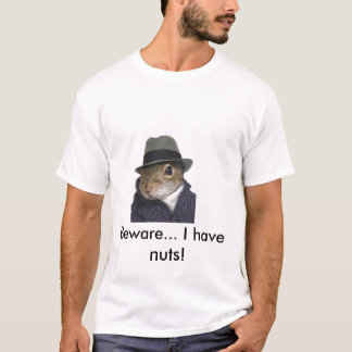 squirrel, Beware... I have nuts! T-Shirt