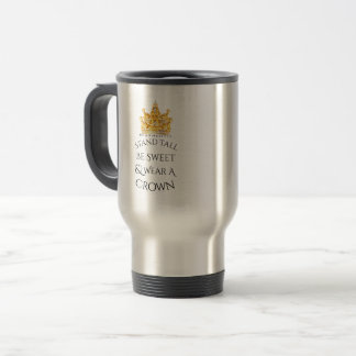 Stand Tall Be Sweet Wear A Crown Travel Mug