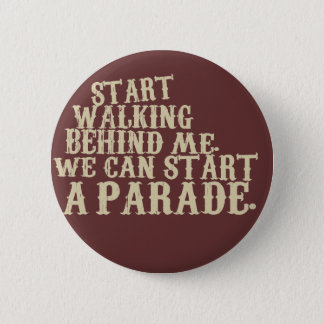 start walking behind me. we can start a parade. 2 inch round button
