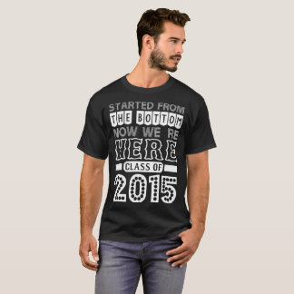 Started From Bottom Now We Are Here Class Of 2015 T-Shirt