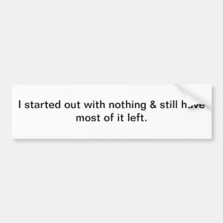 Started out with nothing bumper sticker