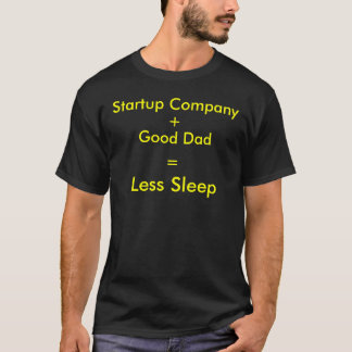 Startup Company + Good Dad = Less Sleep T-Shirt