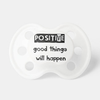stay positive good thing will happen pacifier