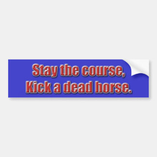 Stay the course, kick a dead horse... - Customized Bumper Sticker