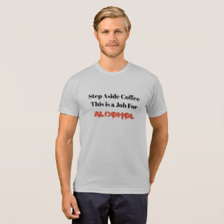 Step Aside Coffee This is a Job For Alcohol T-Shirt